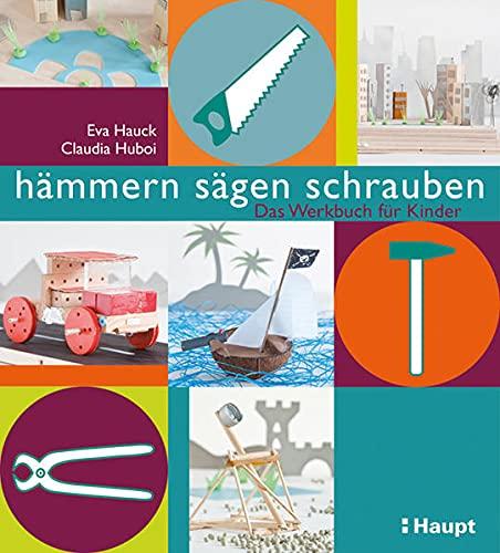 hämmern, sägen, schrauben: Das Werkstattbuch für Kinder: Das Werkbuch für Kinder